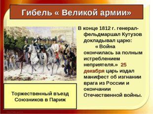 Гибель « Великой армии» В конце 1812 г. генерал-фельдмаршал Кутузов докладыва