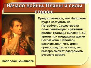 Начало войны. Планы и силы сторон: Предполагалось, что Наполеон будет наступа