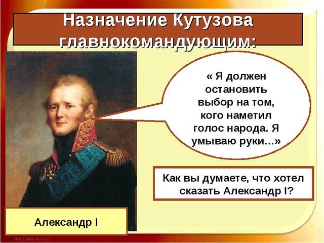 Назначение Кутузова главнокомандующим: Александр I « Я должен остановить выбо...