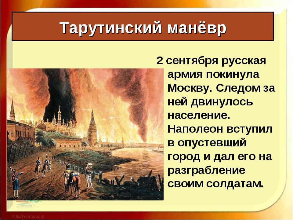 Тарутинский манёвр 2 сентября русская армия покинула Москву. Следом за ней дв...