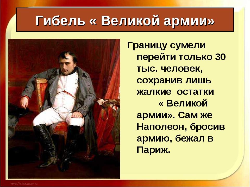 Гибель « Великой армии» Границу сумели перейти только 30 тыс. человек, сохран...
