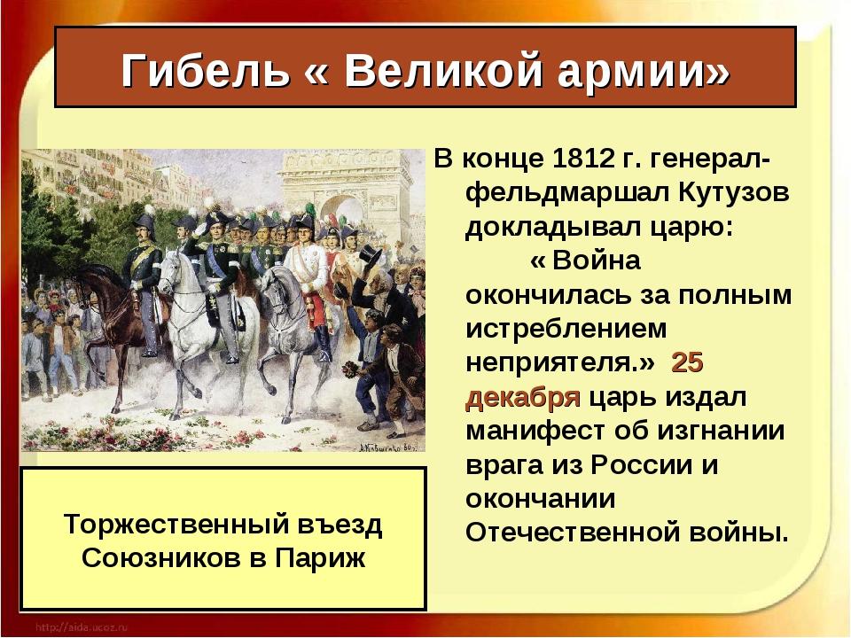 Гибель « Великой армии» В конце 1812 г. генерал-фельдмаршал Кутузов докладыва...