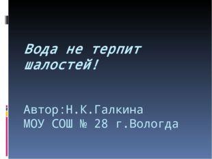 Автор:Н.К.Галкина МОУ СОШ № 28 г.Вологда Вода не терпит шалостей!