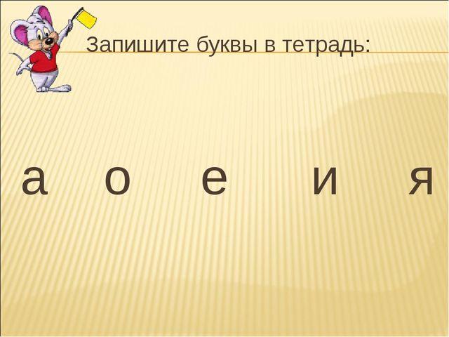 Запишите буквы в тетрадь: а о е и я