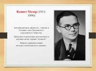 Кеннет Мазер(1911-1990) Английскийврач ,физиолог , генетик и ботаник, член