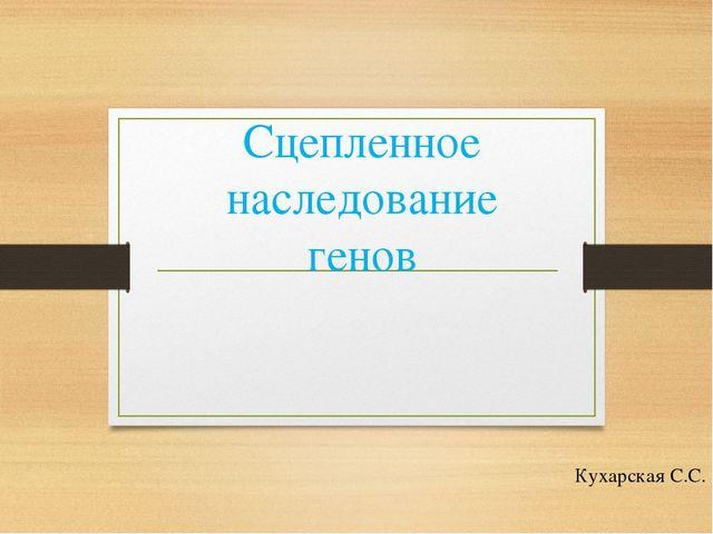 Сцепленное наследование генов Кухарская С.С.
