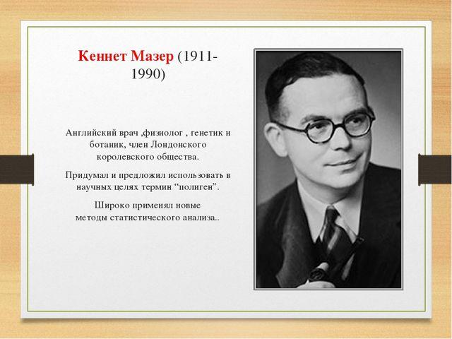Кеннет Мазер(1911-1990) Английскийврач ,физиолог , генетик и ботаник, член...