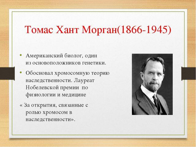 Томас Хант Морган(1866-1945) Американский биолог, один из основоположников ге...