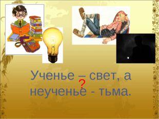 Ученье – свет, а неученье - тьма. ?