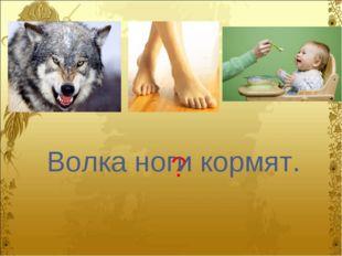 ? Волка ноги кормят.