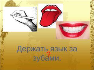 Держать язык за зубами. ?