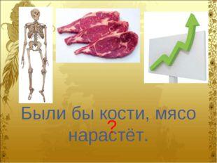 Были бы кости, мясо нарастёт. ?