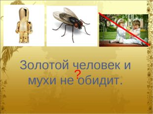 Золотой человек и мухи не обидит. ?