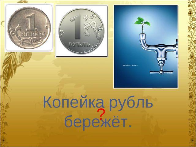 Копейка рубль бережёт. ?