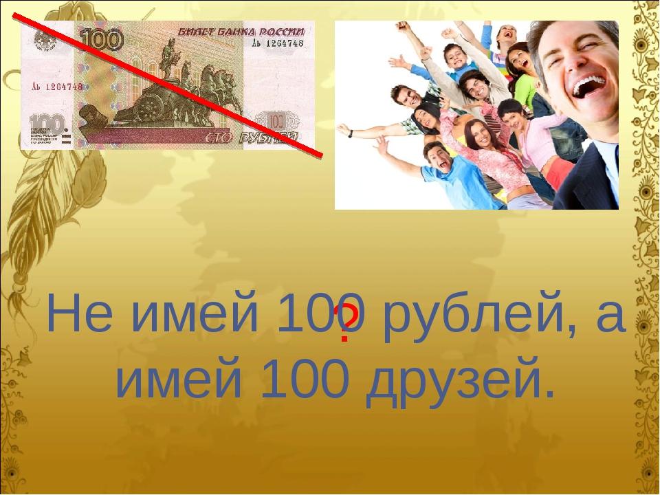 ? Не имей 100 рублей, а имей 100 друзей.