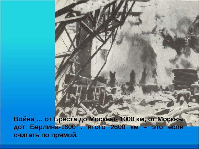 Война … от Бреста до Москвы- 1000 км, от Москвы дот Берлина-1600 . итого 2600...