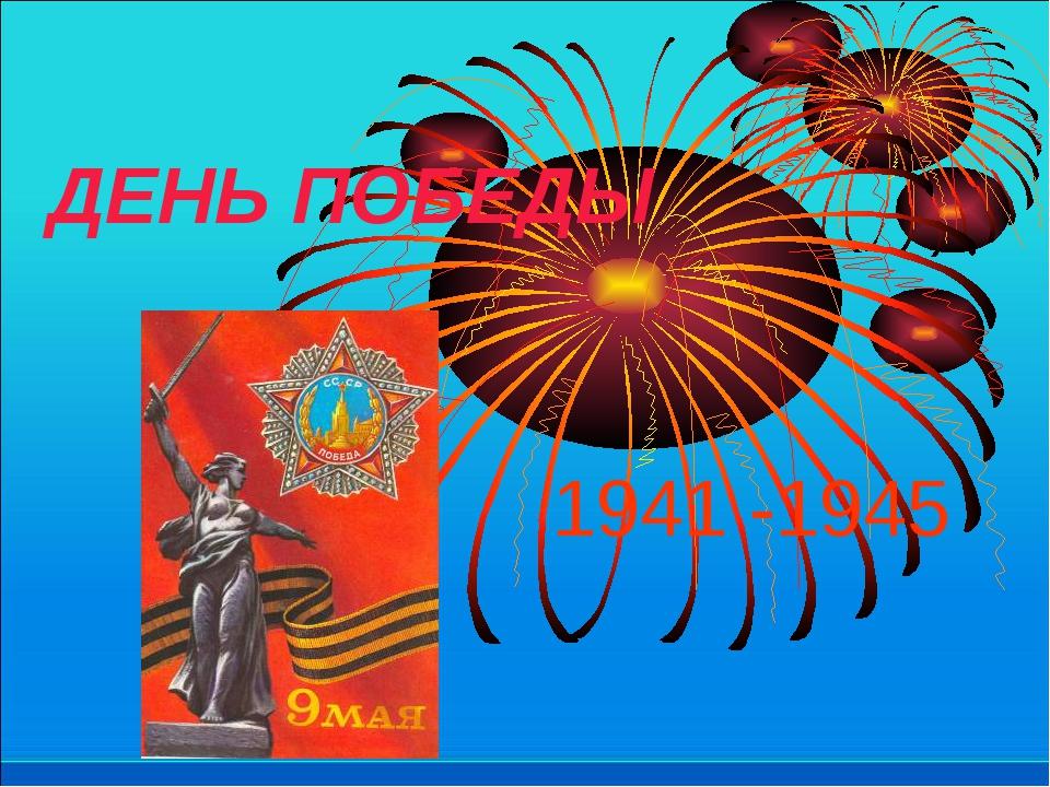 ДЕНЬ ПОБЕДЫ 1941 -1945