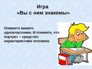 Игра «Вы с ним знакомы» Опишите вашего одноклассника. И помните, что портрет