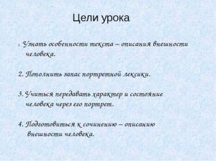 Цели урока Узнать особенности текста – описания внешности человека. 2. Пополн