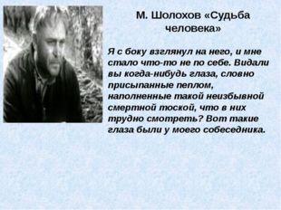 М. Шолохов «Судьба человека» Я с боку взглянул на него, и мне стало что-то не