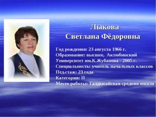 Лыкова Светлана Фёдоровна Год рождения: 23 августа 1966 г. Образование: высш