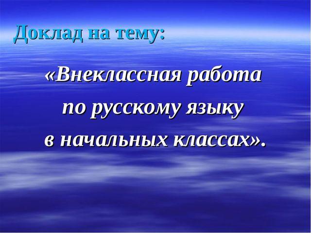 Доклад на тему: «Внеклассная работа по русскому языку в начальных классах».