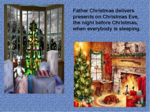 Father Christmas delivers presents on Christmas Eve, the night before Christm