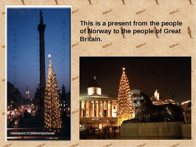 This is a present from the people of Norway to the people of Great Britain.