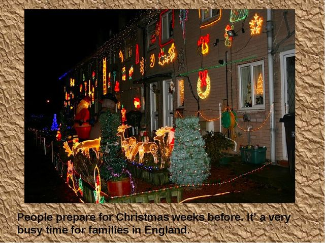 People prepare for Christmas weeks before. It' a very busy time for families...
