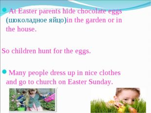 At Easter parents hide chocolate eggs (шоколадное яйцо)in the garden or in th