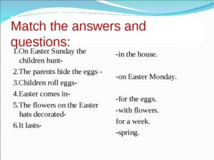 Match the answers and questions: 1.On Easter Sunday the children hunt- 2.The