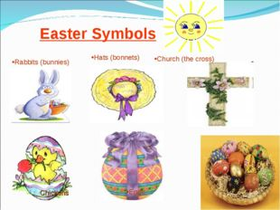 Easter Symbols Eggs Hats (bonnets) Church (the cross) Rabbits (bunnies) Chick