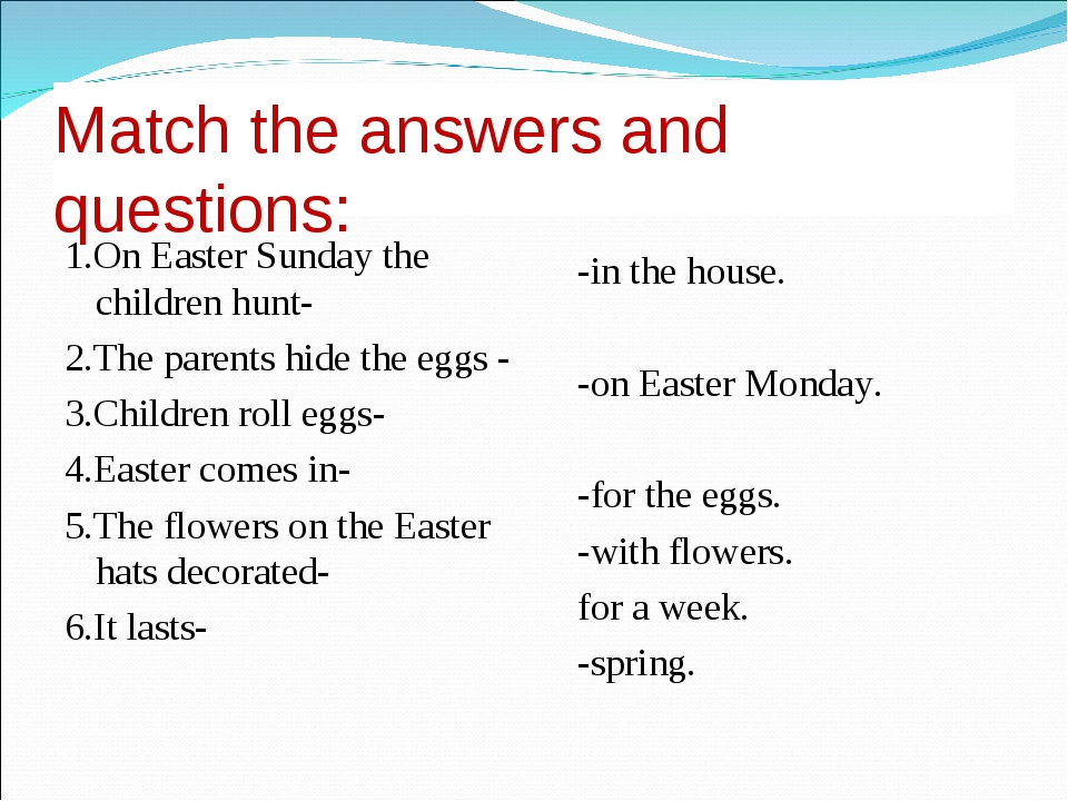 Match the answers and questions: 1.On Easter Sunday the children hunt- 2.The...