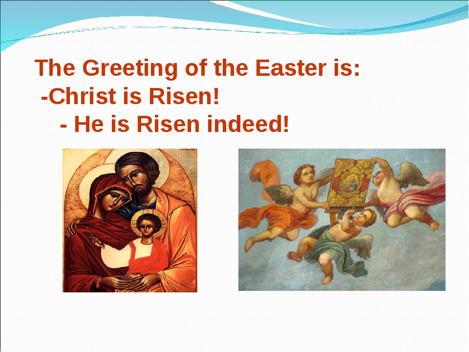 The Greeting of the Easter is: -Christ is Risen! - He is Risen indeed!
