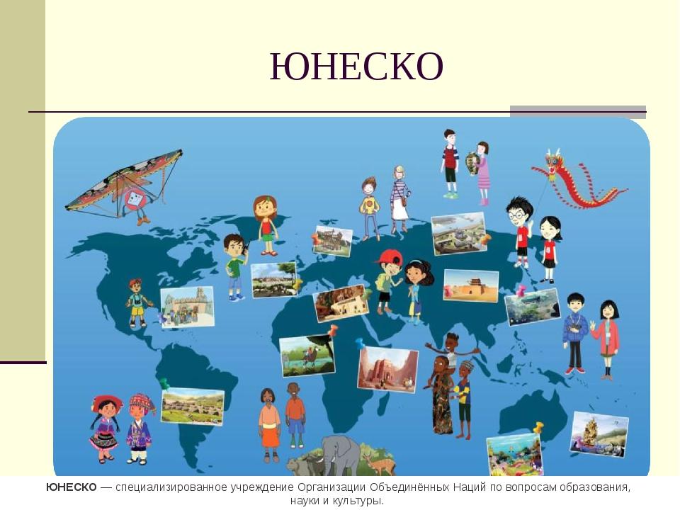 ЮНЕСКО ЮНЕСКО— специализированное учреждение Организации ОбъединённыхНаций...