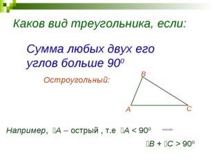 Каков вид треугольника, если: Сумма любых двух его углов больше 900 Остроугол