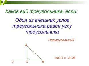 Каков вид треугольника, если: Один из внешних углов треугольника равен углу т