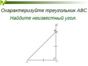 Охарактеризуйте треугольник АВС А В С D ? Найдите неизвестный угол.
