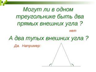 Могут ли в одном треугольнике быть два прямых внешних угла ? нет А два тупых