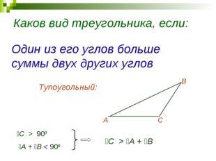 Каков вид треугольника, если: Один из его углов больше суммы двух других угло