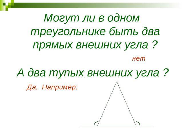 Могут ли в одном треугольнике быть два прямых внешних угла ? нет А два тупых...