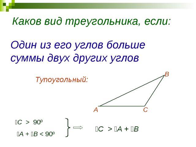 Каков вид треугольника, если: Один из его углов больше суммы двух других угло...
