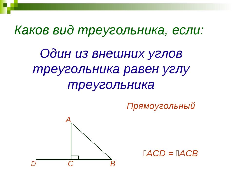 Каков вид треугольника, если: Один из внешних углов треугольника равен углу т...