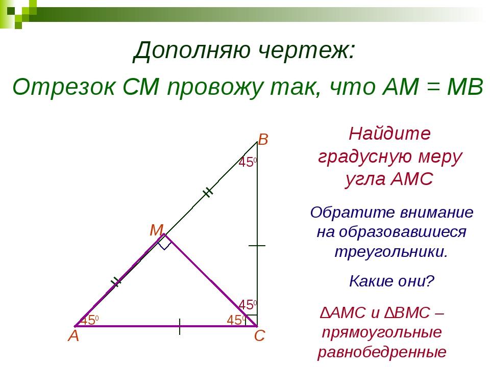 Дополняю чертеж: Отрезок СМ провожу так, что АМ = МВ А В С М = = Найдите град...