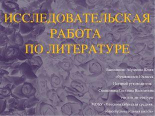 ИССЛЕДОВАТЕЛЬСКАЯ РАБОТА ПО ЛИТЕРАТУРЕ Выполнила: Абрамова Юлия обучающаяся 1