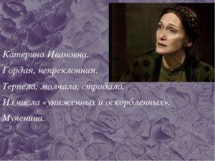 Катерина Ивановна. Гордая, непреклонная. Терпела, молчала, страдала. Из числа