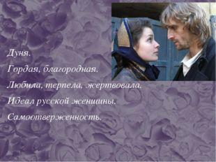 Дуня. Гордая, благородная. Любила, терпела, жертвовала. Идеал русской женщины