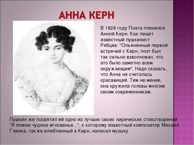 В 1828 году Поэта пленился Анной Керн. Как пишет известный пушкинист Рябцев:...