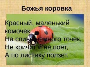 Божья коровка Красный, маленький комочек, На спине немного точек, Не кричит и