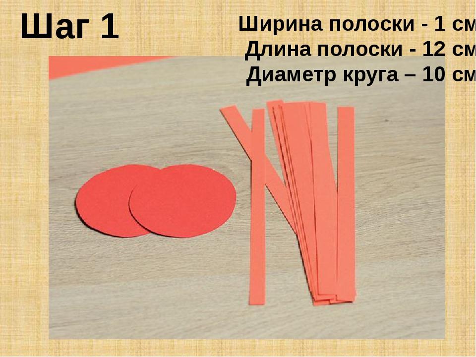 Шаг 1 Ширина полоски - 1 см Длина полоски - 12 см Диаметр круга – 10 см